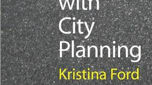The Trouble with City Planning, by Kristina Ford, Yale University Press, 288 pages, $31.67