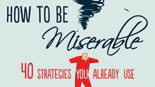Randy Paterson, author of How to Be Miserable: 40 Strategies You Already Use, says miserable people should imagine themselves leading a happier life.
