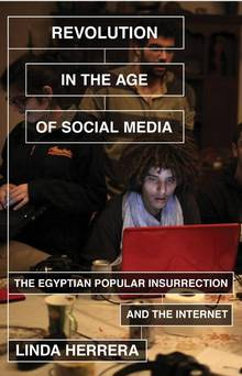 Revolution in the Age of Social Media: The Egyptian Popular Insurrection and the Internet, by Linda Herrera