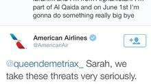 "User @queendemetriax_, who identified herself as a 14-year-old girl from the Netherlands, tweeted to American Airlines on Sunday: ""hello my name's Ibrahim and I'm from Afghanistan. I'm part of Al Qaida and on June 1st I'm gonna do something really big bye."" The airline responded with a threat to forward her IP address to their security and to the FBI. (TWITTER)"