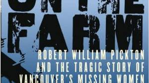 On the Farm: Robert William Pickton and the Tragic Story of Vancouver?s Missing Women, by Stevie Cameron, Knopf Canada, 726 pages, $35